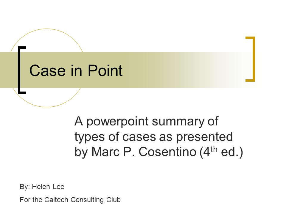 Case in Point A powerpoint summary of types of cases as presented by Marc P. Cosentino (4th ed.) By: Helen Lee.
