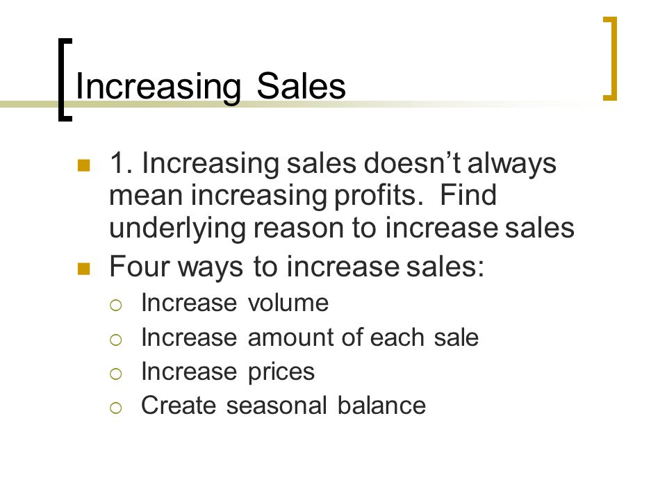 Increasing Sales 1. Increasing sales doesn't always mean increasing profits. Find underlying reason to increase sales.