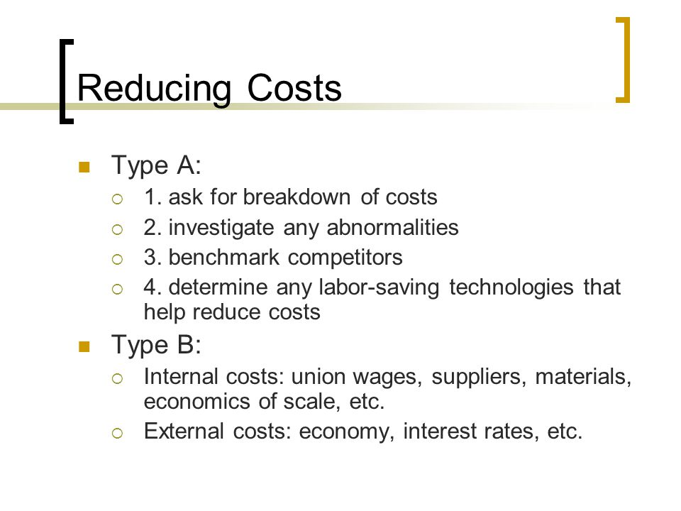 Reducing Costs Type A: Type B: 1. ask for breakdown of costs
