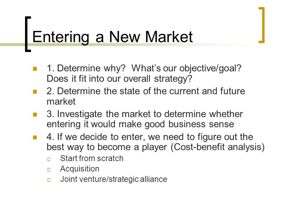 Entering a New Market 1. Determine why What's our objective/goal Does it fit into our overall strategy