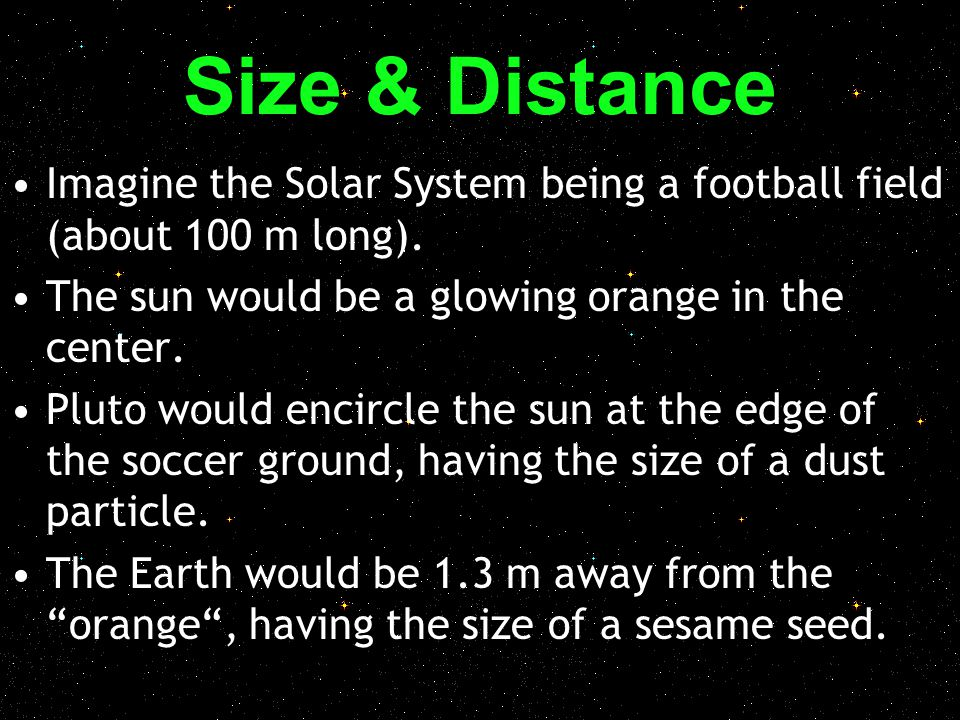 Size & Distance Imagine the Solar System being a football field (about 100 m long). The sun would be a glowing orange in the center.