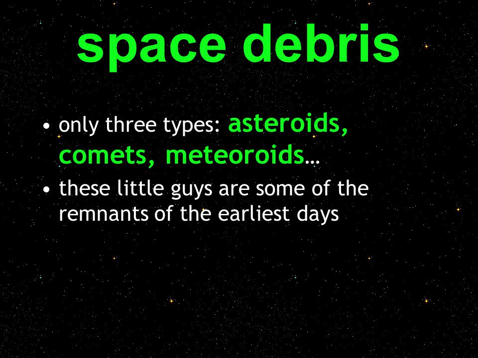 space debris only three types: asteroids, comets, meteoroids…