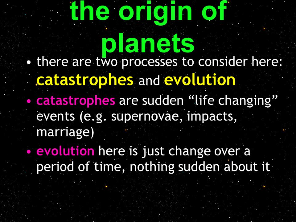 the origin of planets there are two processes to consider here: catastrophes and evolution.