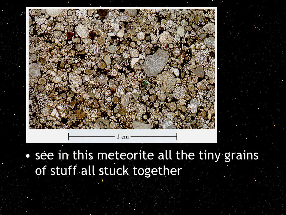 see in this meteorite all the tiny grains of stuff all stuck together