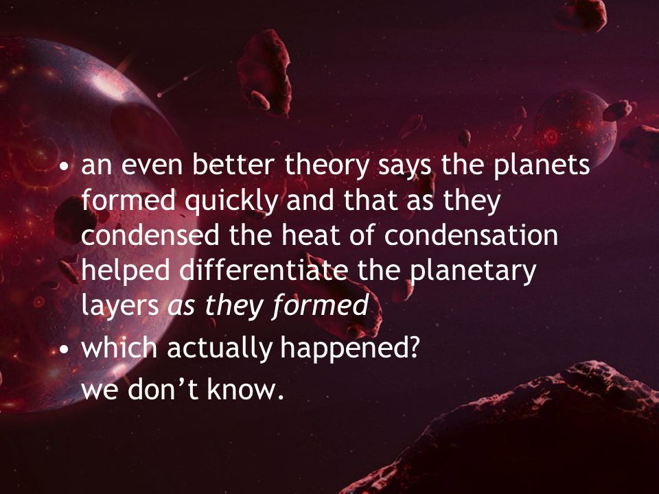 an even better theory says the planets formed quickly and that as they condensed the heat of condensation helped differentiate the planetary layers as they formed