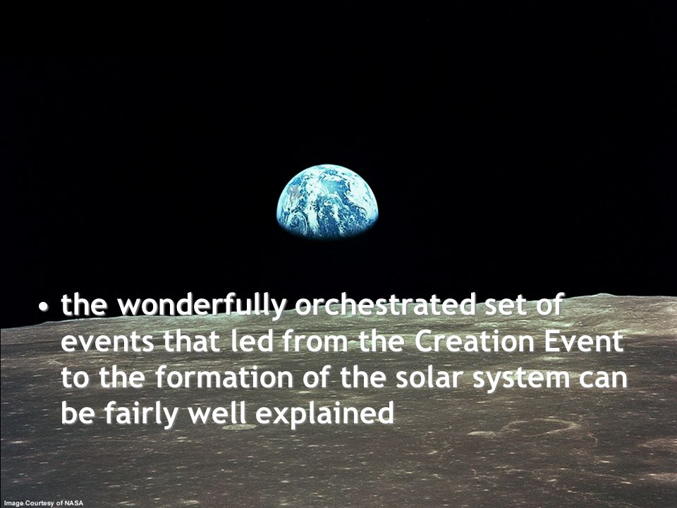 the wonderfully orchestrated set of events that led from the Creation Event to the formation of the solar system can be fairly well explained