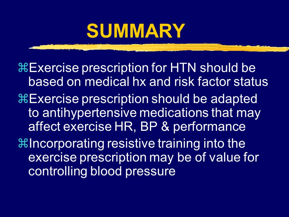SUMMARY Exercise prescription for HTN should be based on medical hx and risk factor status.