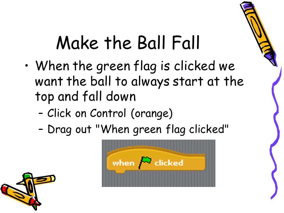 Make the Ball Fall When the green flag is clicked we want the ball to always start at the top and fall down.