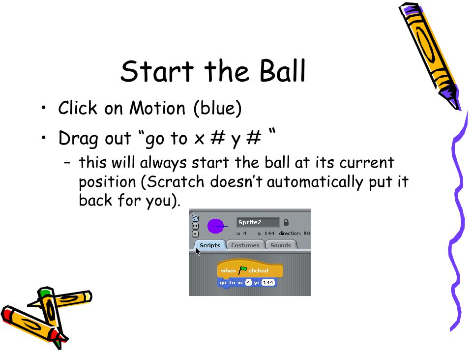 Start the Ball Click on Motion (blue) Drag out go to x # y #