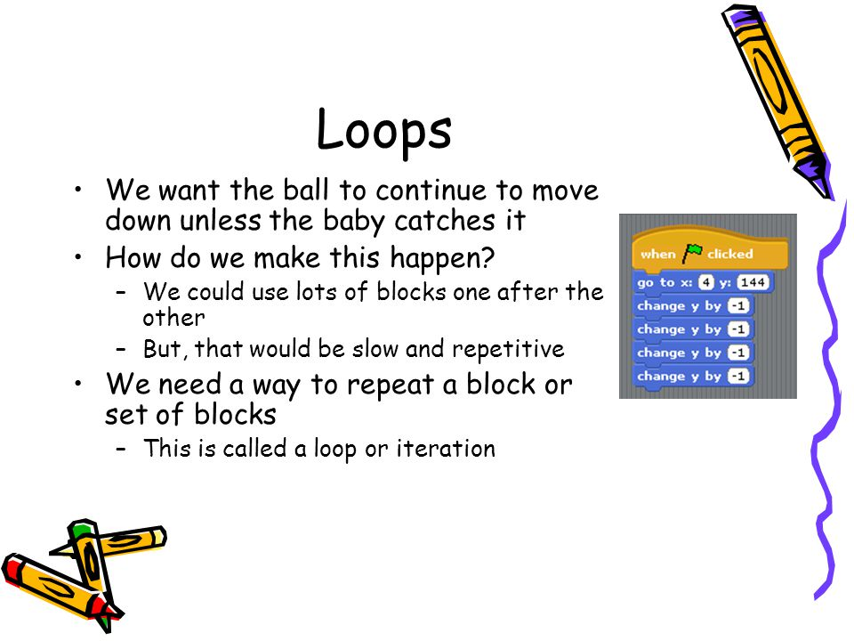Loops We want the ball to continue to move down unless the baby catches it. How do we make this happen