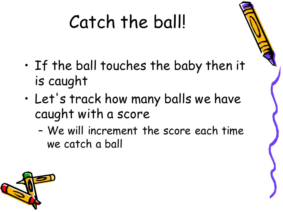 Catch the ball! If the ball touches the baby then it is caught