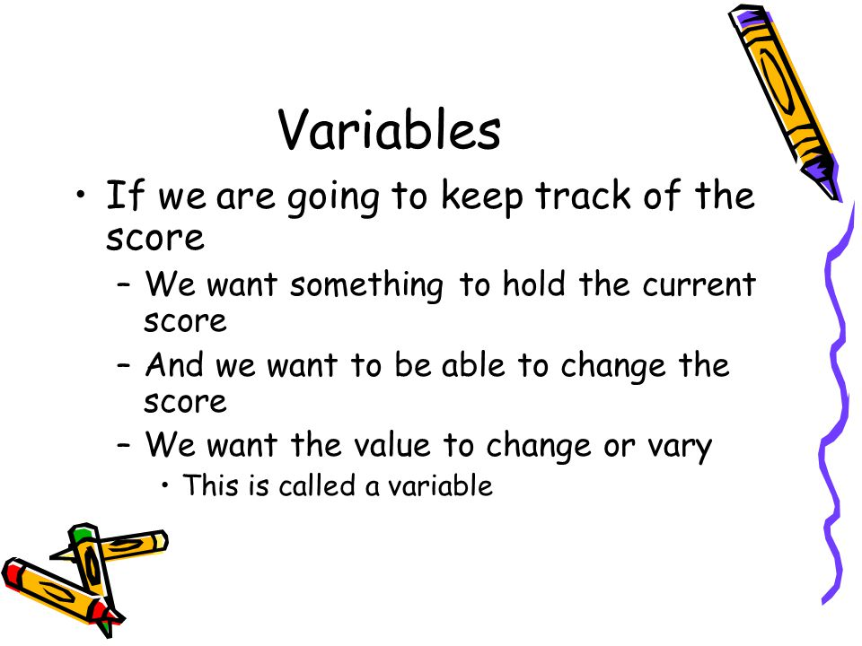 Variables If we are going to keep track of the score