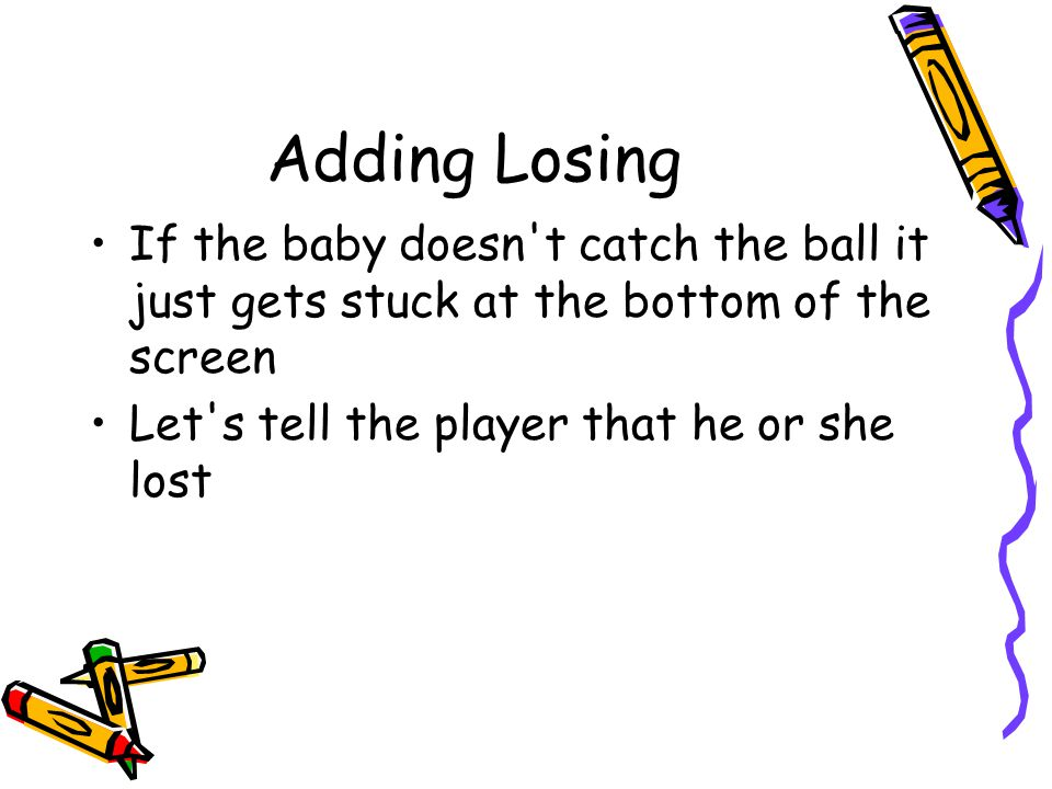 Adding Losing If the baby doesn t catch the ball it just gets stuck at the bottom of the screen.
