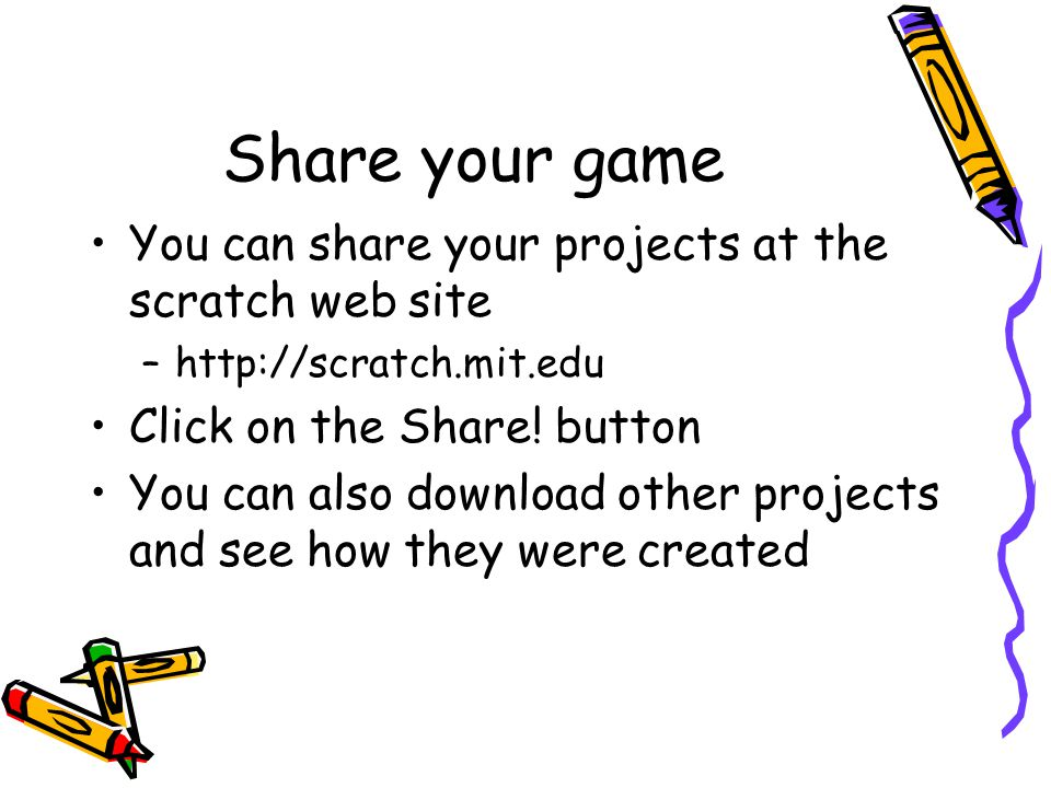 Share your game You can share your projects at the scratch web site