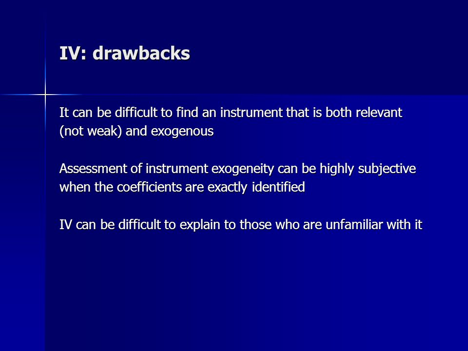IV: drawbacks It can be difficult to find an instrument that is both relevant. (not weak) and exogenous.