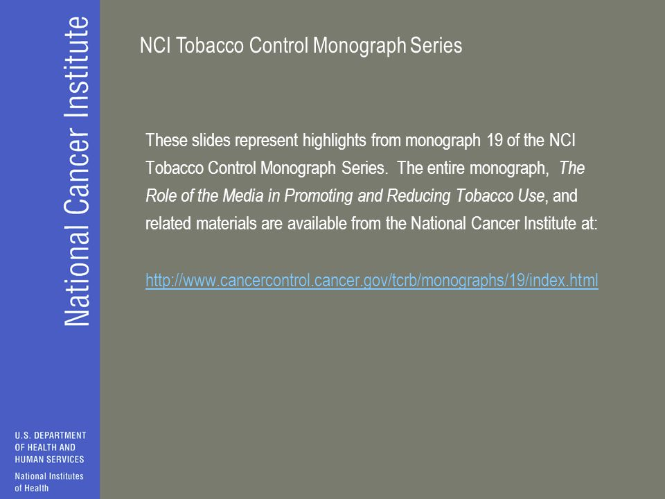 These slides represent highlights from monograph 19 of the NCI Tobacco Control Monograph Series. The entire monograph, The Role of the Media in Promoting and Reducing Tobacco Use, and related materials are available from the National Cancer Institute at: