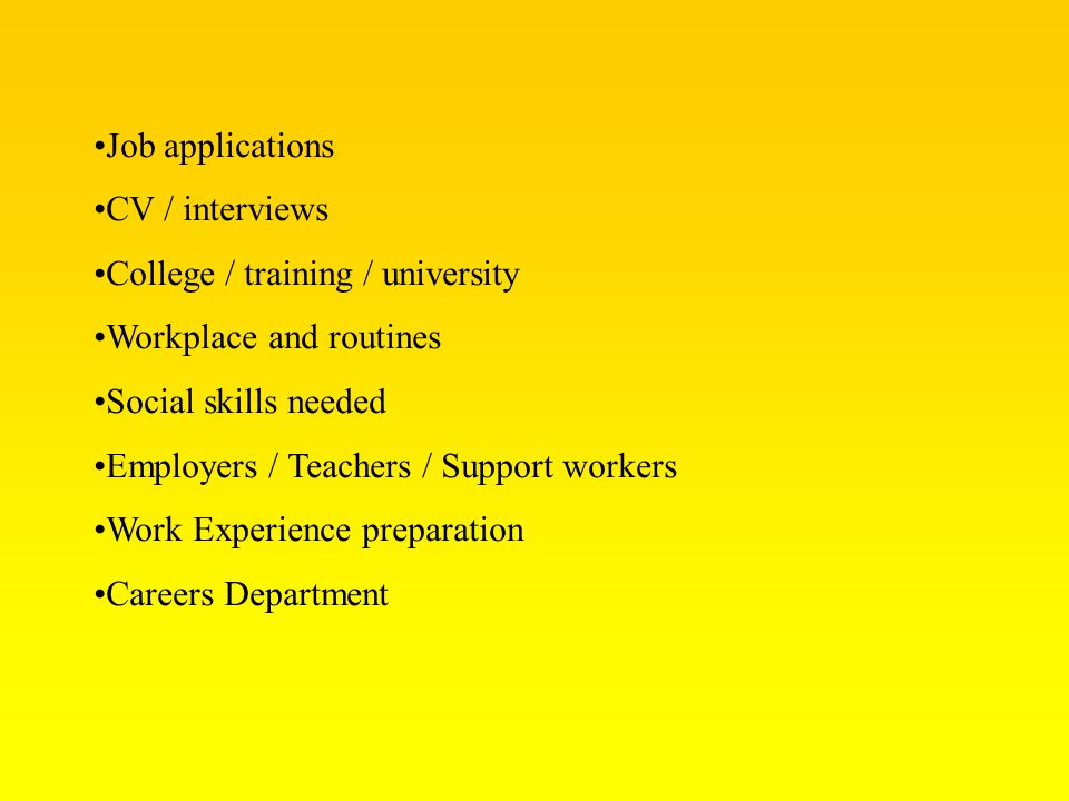 Job applications CV / interviews. College / training / university. Workplace and routines. Social skills needed.