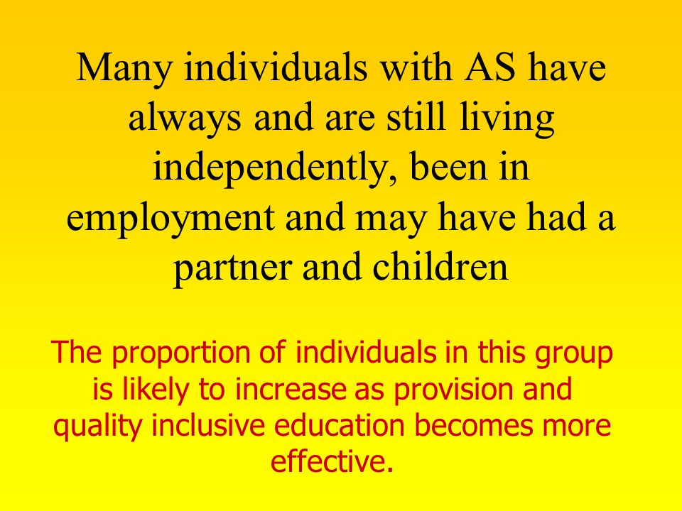 Many individuals with AS have always and are still living independently, been in employment and may have had a partner and children