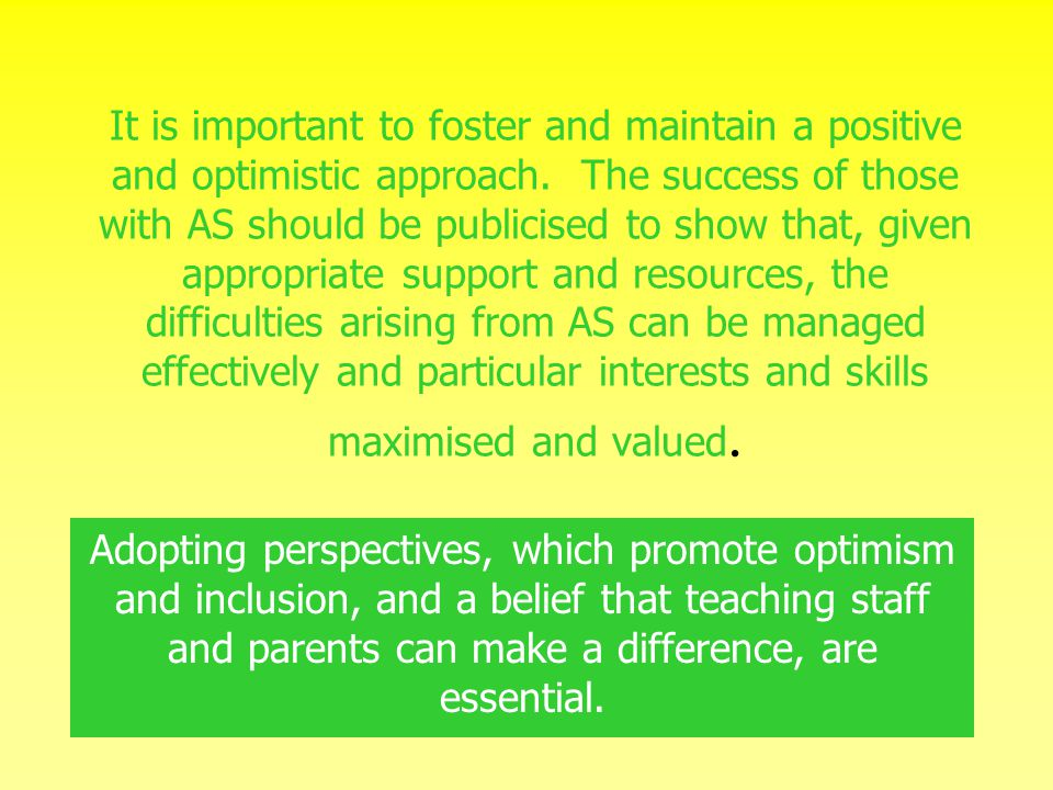 It is important to foster and maintain a positive and optimistic approach. The success of those with AS should be publicised to show that, given appropriate support and resources, the difficulties arising from AS can be managed effectively and particular interests and skills maximised and valued.