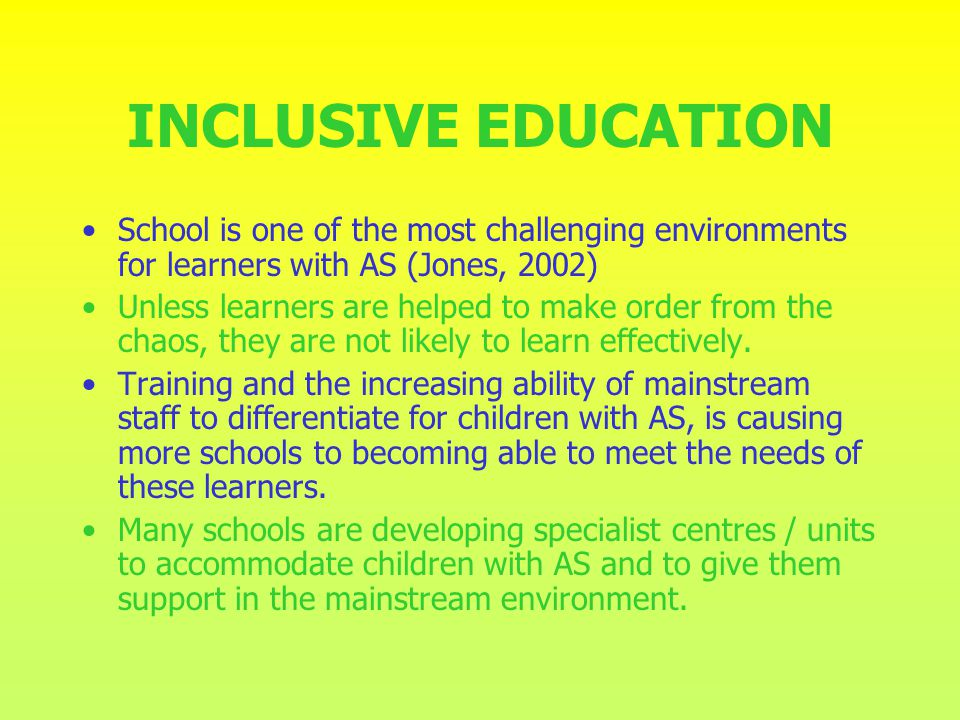 INCLUSIVE EDUCATION School is one of the most challenging environments for learners with AS (Jones, 2002)