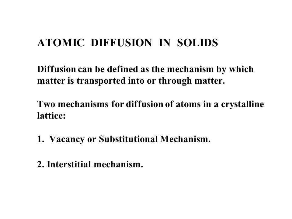 ATOMIC DIFFUSION IN SOLIDS Diffusion can be defined as the mechanism by which matter is transported into or through matter.