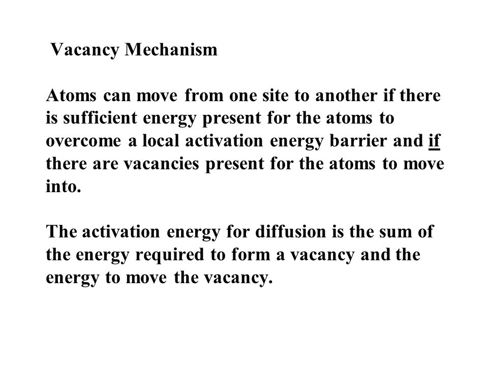 Vacancy Mechanism Atoms can move from one site to another if there is sufficient energy present for the atoms to overcome a local activation energy barrier and if there are vacancies present for the atoms to move into.