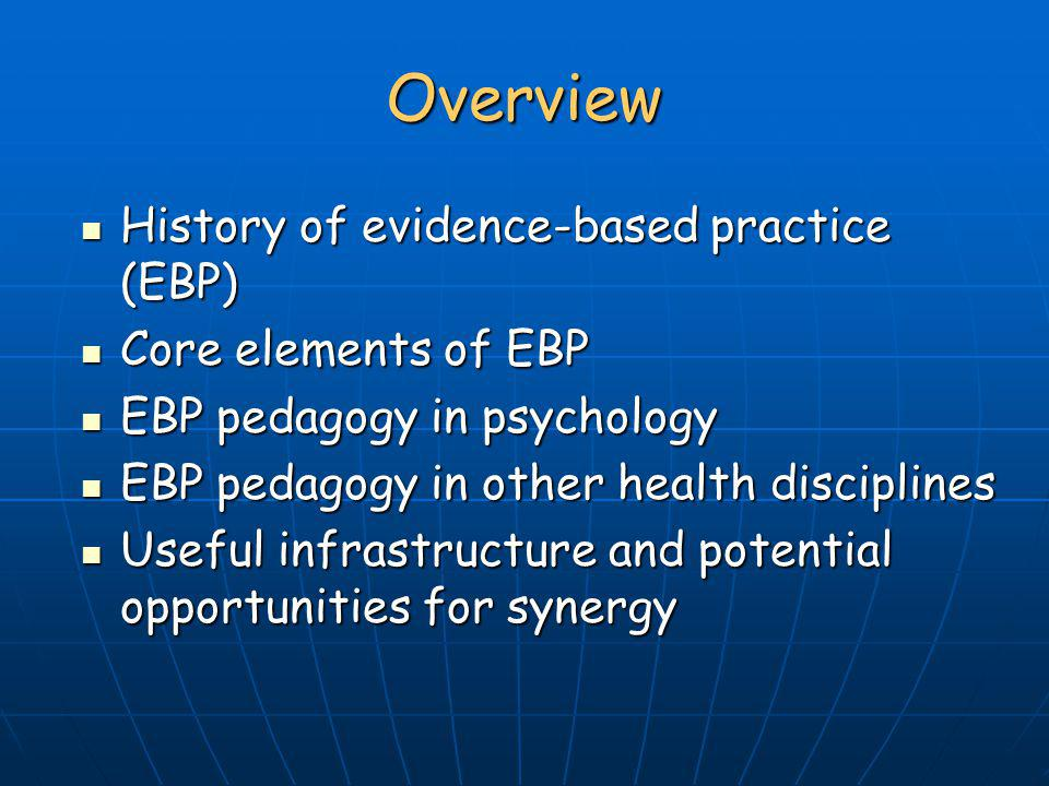 Overview History of evidence-based practice (EBP) Core elements of EBP