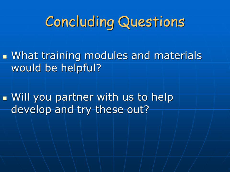 Concluding Questions What training modules and materials would be helpful.