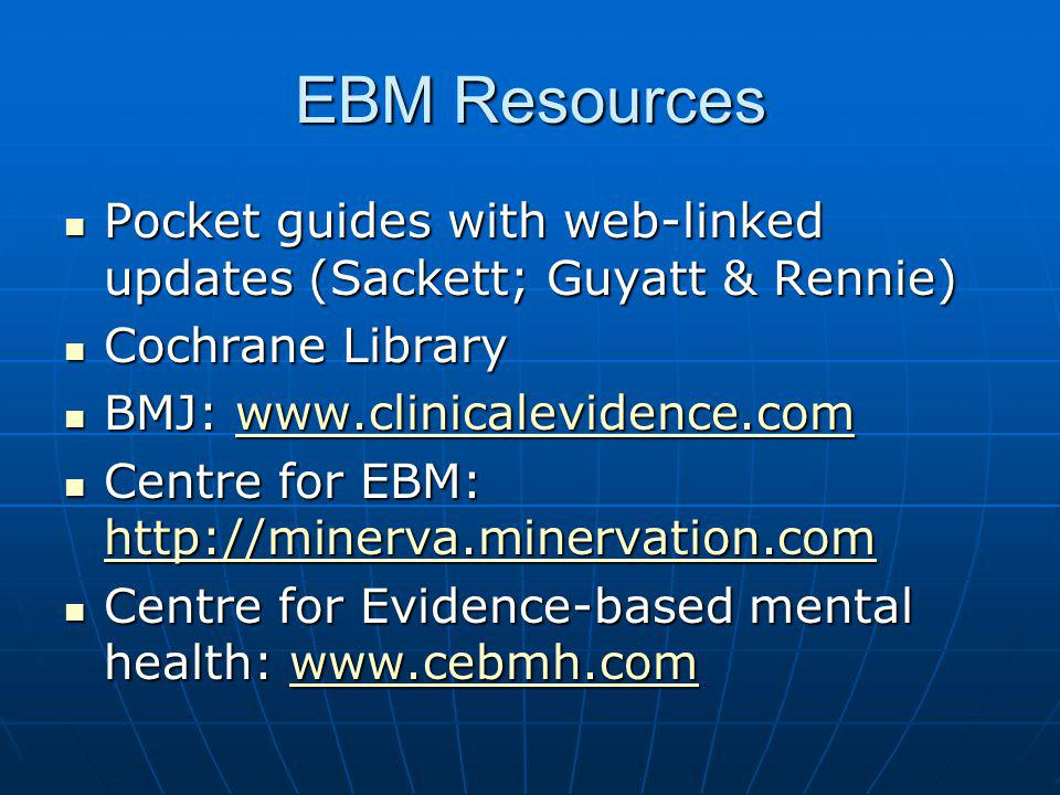 EBM Resources Pocket guides with web-linked updates (Sackett; Guyatt & Rennie) Cochrane Library. BMJ: www.clinicalevidence.com.