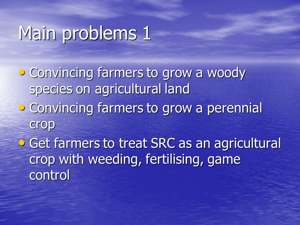 Main problems 1 Convincing farmers to grow a woody species on agricultural land. Convincing farmers to grow a perennial crop.