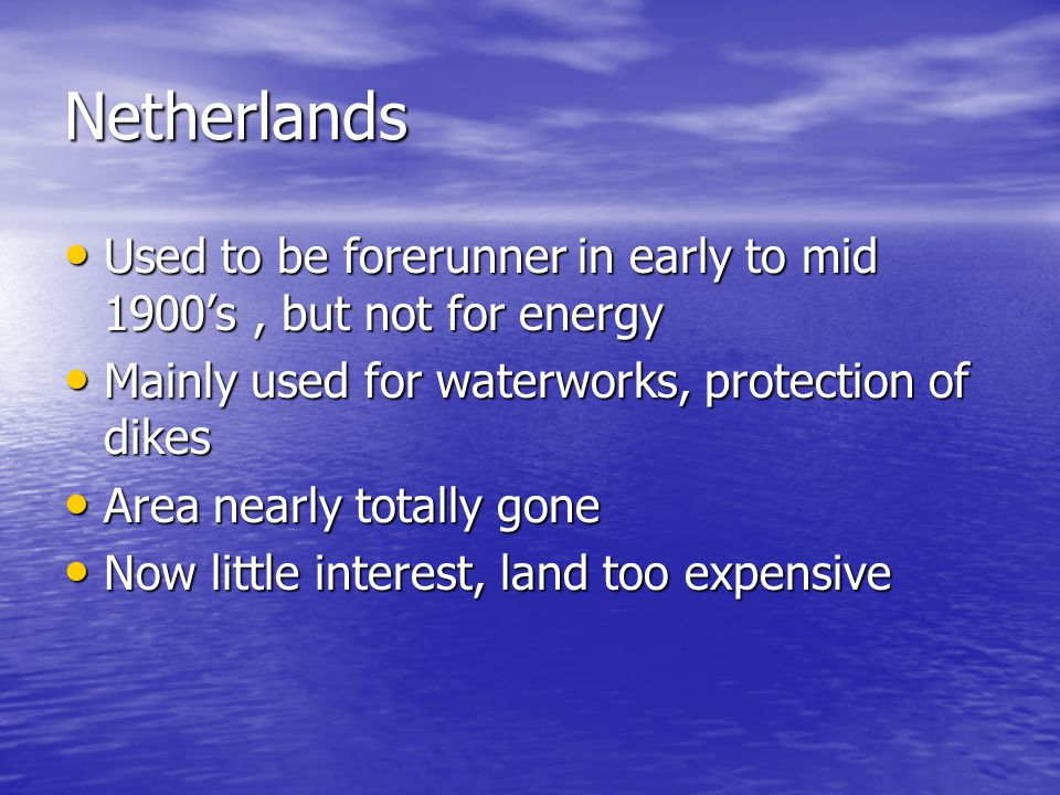 Netherlands Used to be forerunner in early to mid 1900's , but not for energy. Mainly used for waterworks, protection of dikes.