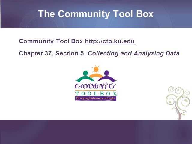 The Community Tool Box Community Tool Box http://ctb.ku.edu Chapter 37, Section 5. Collecting and Analyzing Data