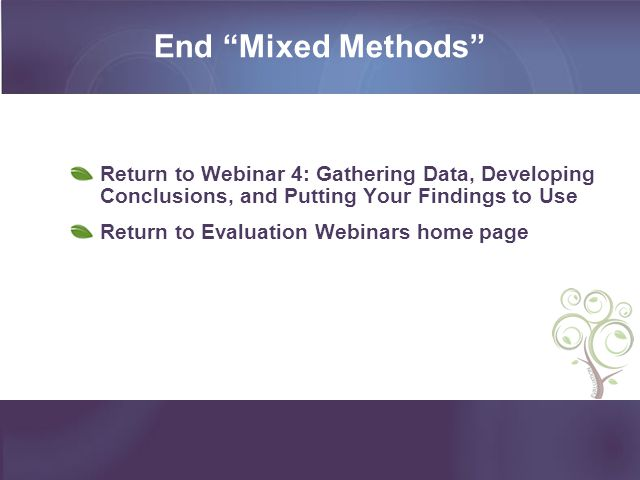 End Mixed Methods Return to Webinar 4: Gathering Data, Developing Conclusions, and Putting Your Findings to Use.