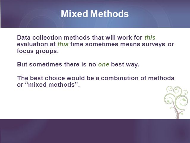 Mixed Methods Data collection methods that will work for this evaluation at this time sometimes means surveys or focus groups.