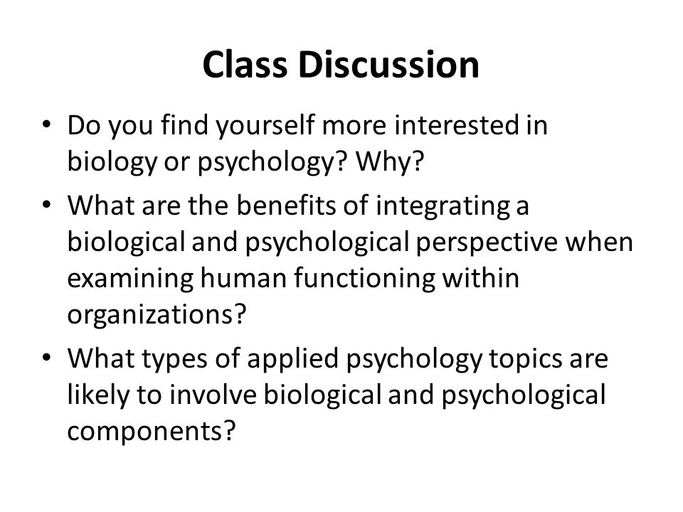 Class Discussion Do you find yourself more interested in biology or psychology Why