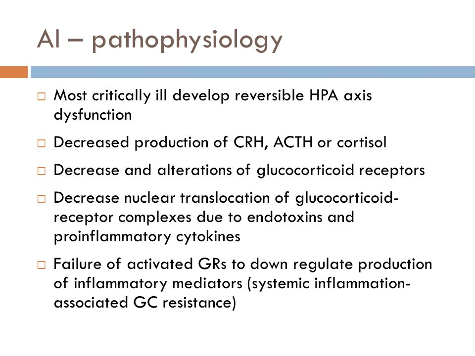 AI – pathophysiology Most critically ill develop reversible HPA axis dysfunction. Decreased production of CRH, ACTH or cortisol.