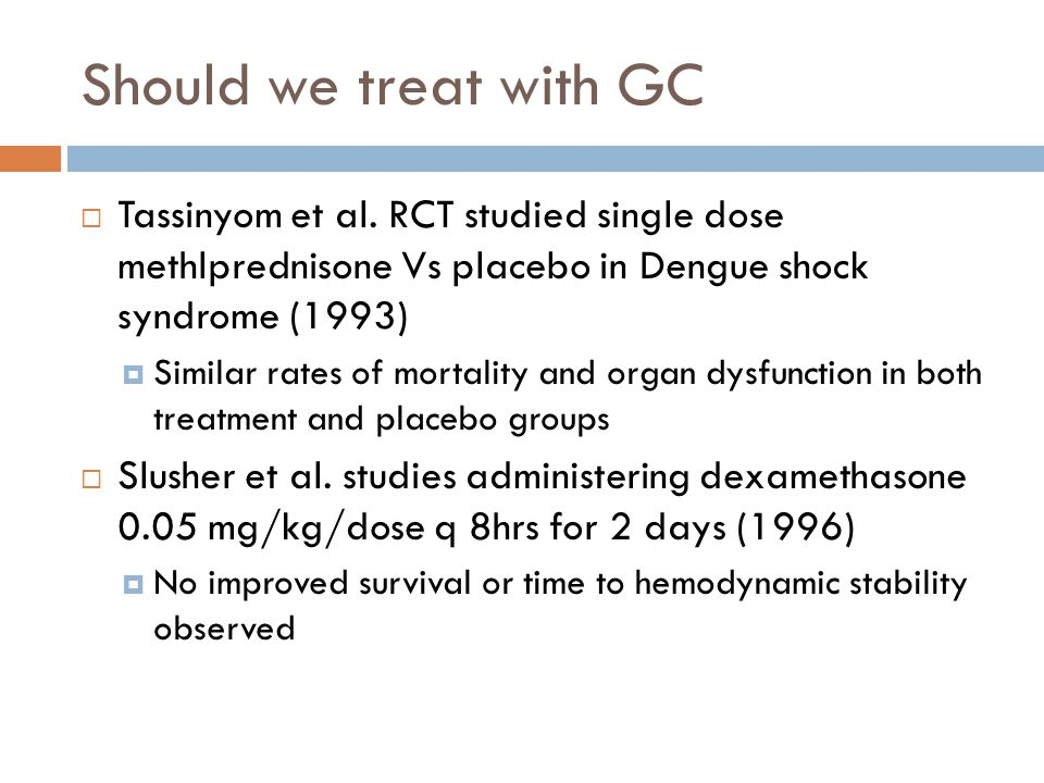 Should we treat with GC Tassinyom et al. RCT studied single dose methlprednisone Vs placebo in Dengue shock syndrome (1993)