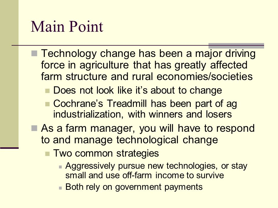 Main Point Technology change has been a major driving force in agriculture that has greatly affected farm structure and rural economies/societies.