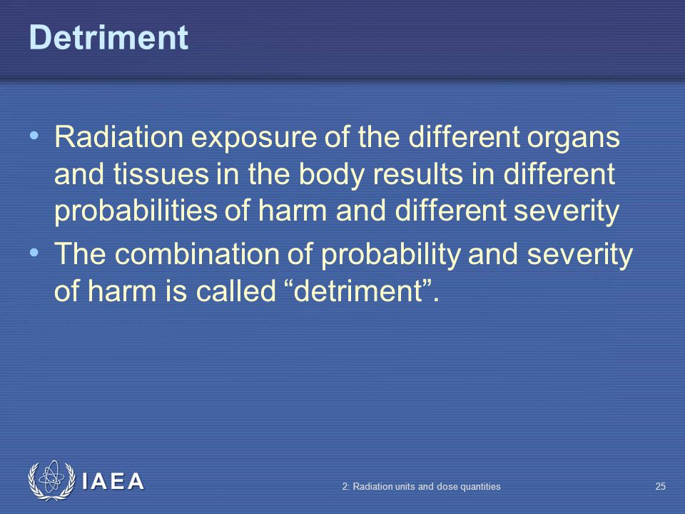 Detriment Radiation exposure of the different organs and tissues in the body results in different probabilities of harm and different severity.