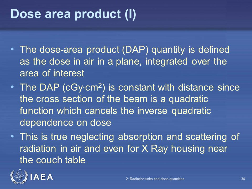 Dose area product (I) The dose-area product (DAP) quantity is defined as the dose in air in a plane, integrated over the area of interest.