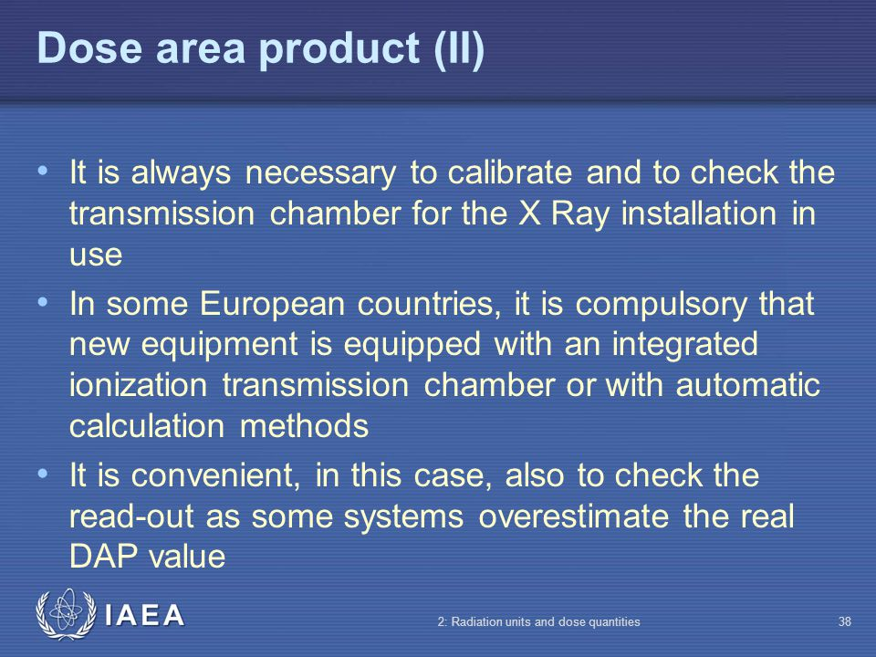 Dose area product (II) It is always necessary to calibrate and to check the transmission chamber for the X Ray installation in use.