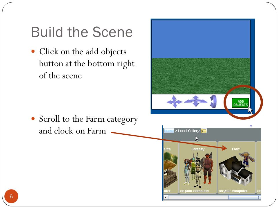 Build the Scene Click on the add objects button at the bottom right of the scene. Scroll to the Farm category and clock on Farm.