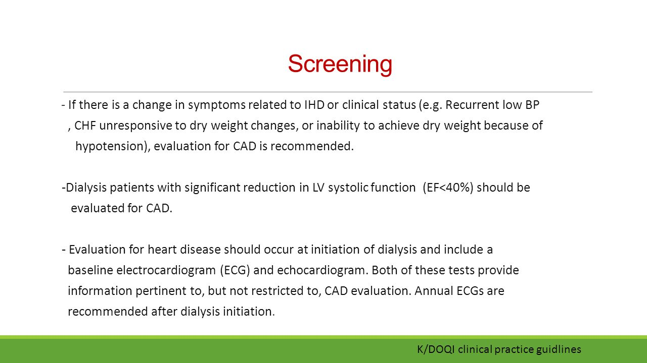 Screening - If there is a change in symptoms related to IHD or clinical status (e.g. Recurrent low BP.
