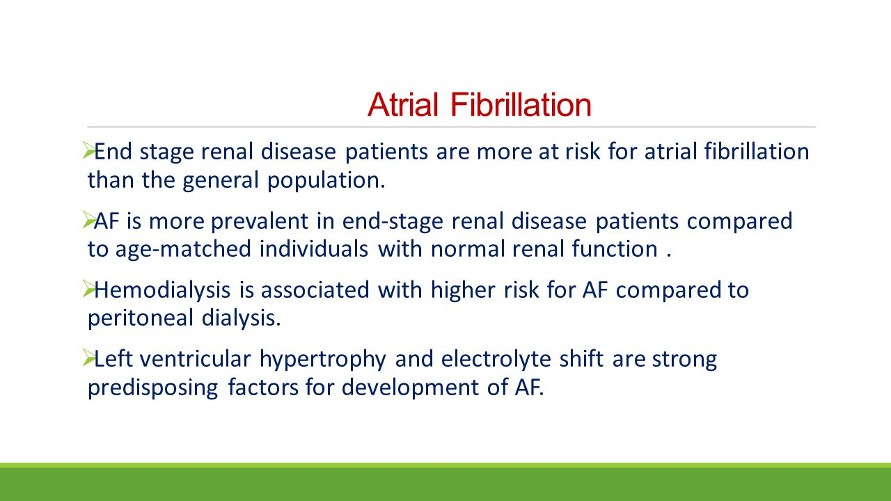 Atrial Fibrillation End stage renal disease patients are more at risk for atrial fibrillation than the general population.