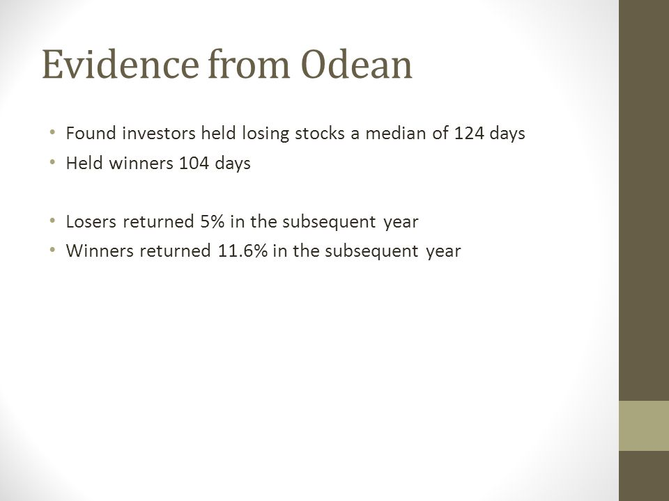 Evidence from Odean Found investors held losing stocks a median of 124 days. Held winners 104 days.