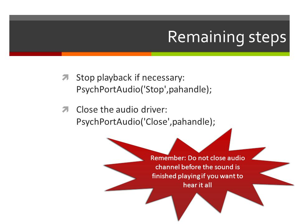Remaining steps Stop playback if necessary: PsychPortAudio( Stop ,pahandle); Close the audio driver: PsychPortAudio( Close ,pahandle);