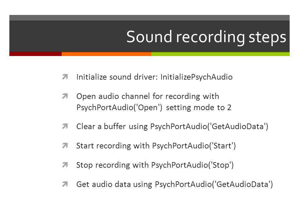 Sound recording steps Initialize sound driver: InitializePsychAudio