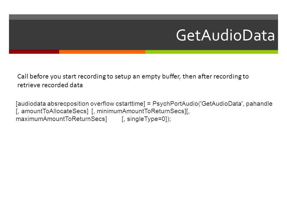 GetAudioData Call before you start recording to setup an empty buffer, then after recording to retrieve recorded data.