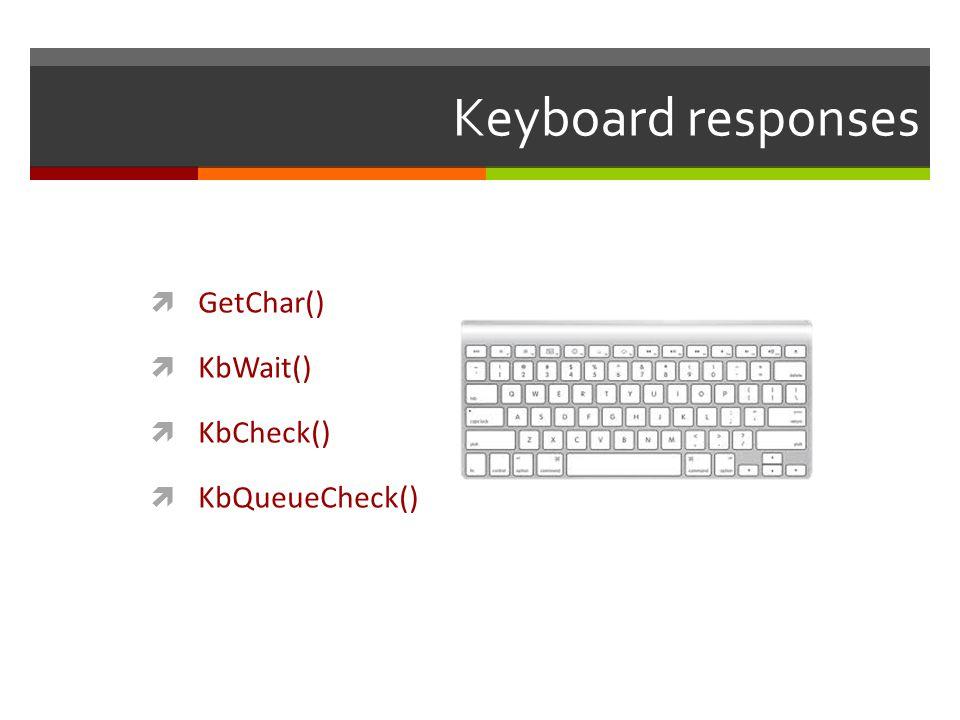 Keyboard responses GetChar() KbWait() KbCheck() KbQueueCheck()