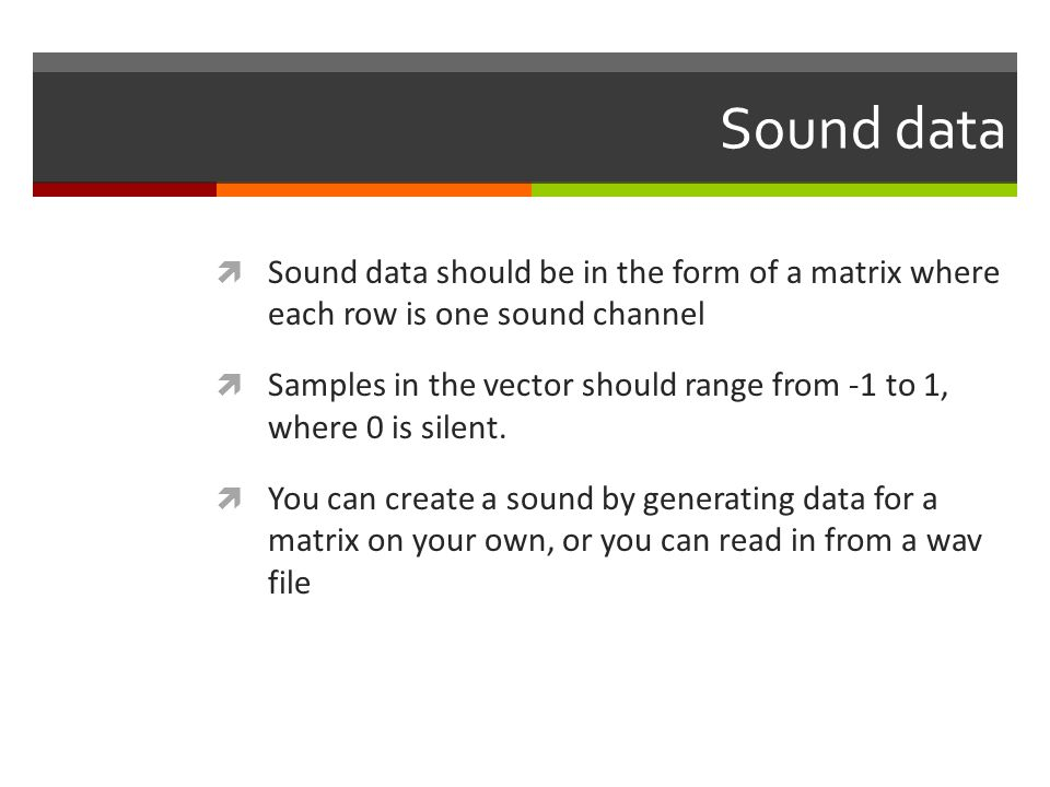 Sound data Sound data should be in the form of a matrix where each row is one sound channel.